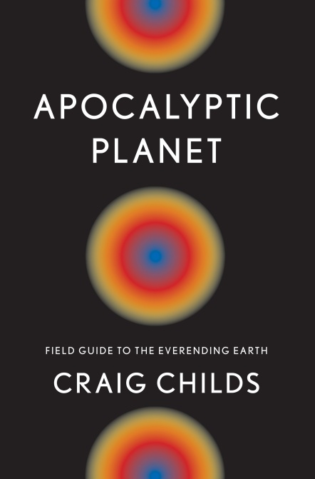 """Apocalyptic Planet: Field Guide to the Everending Earth"" by Craig Childs"